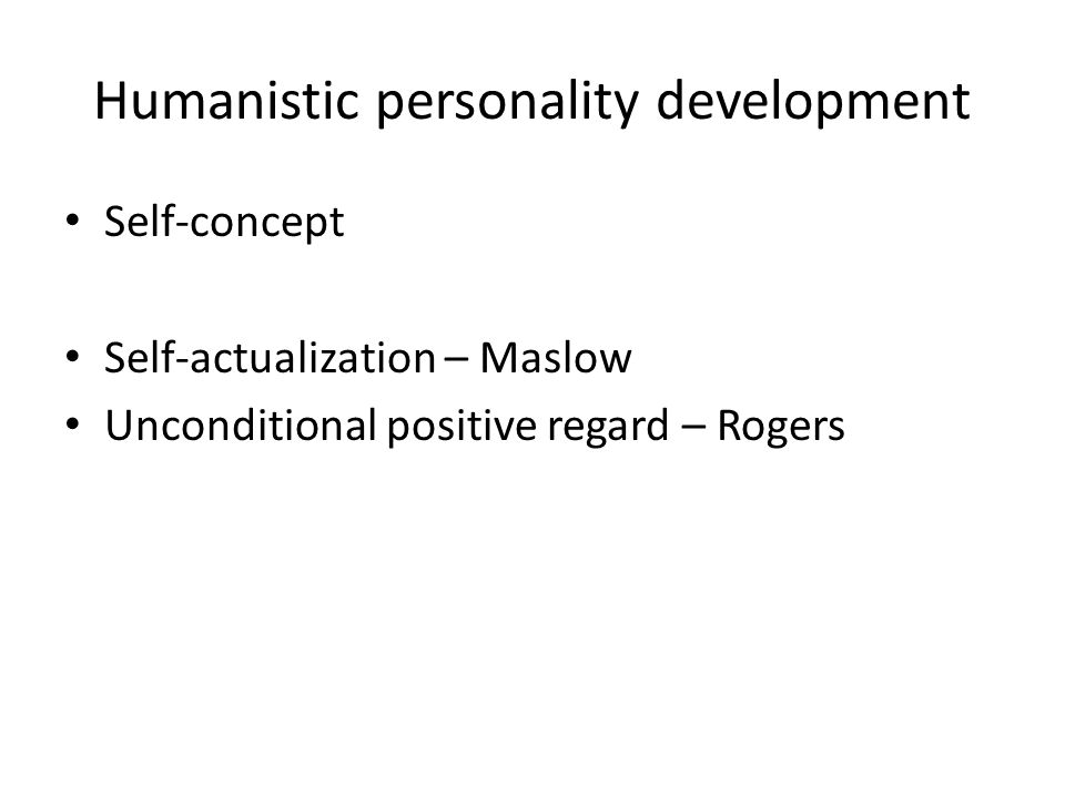 Humanistic personality development Self-concept Self-actualization – Maslow Unconditional positive regard – Rogers
