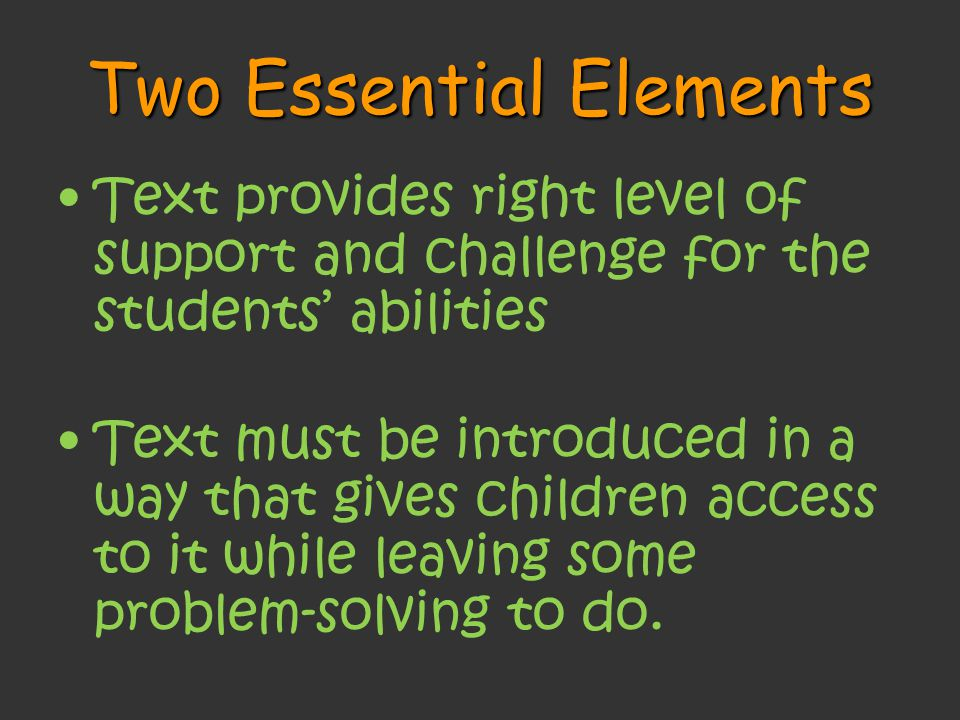 Two Essential Elements Text provides right level of support and challenge for the students' abilities Text must be introduced in a way that gives children access to it while leaving some problem-solving to do.