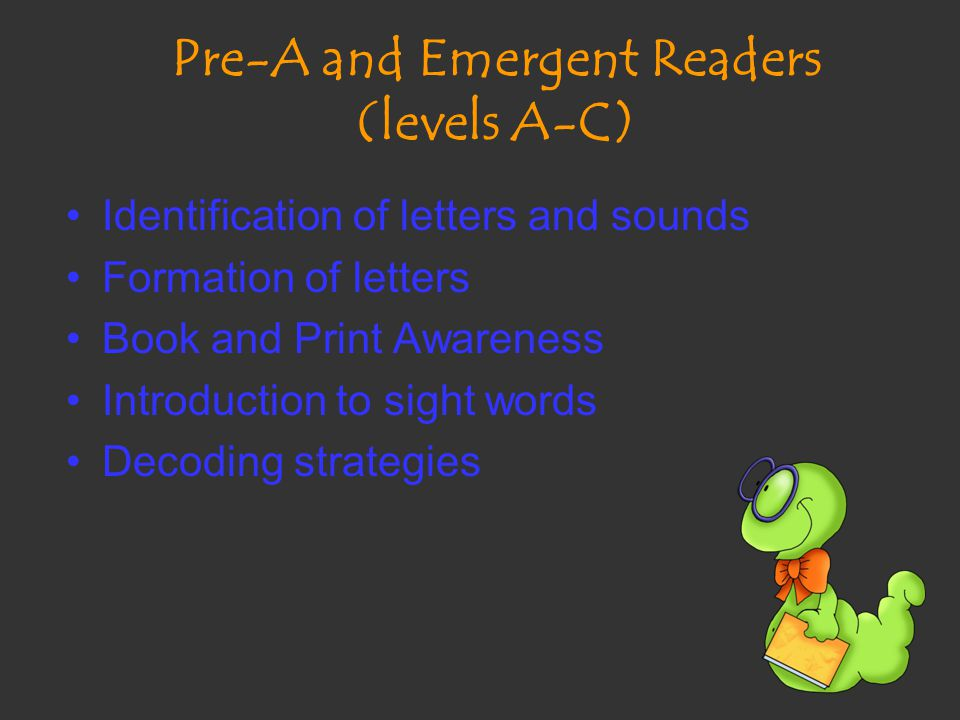 Pre-A and Emergent Readers (levels A-C) Identification of letters and sounds Formation of letters Book and Print Awareness Introduction to sight words Decoding strategies