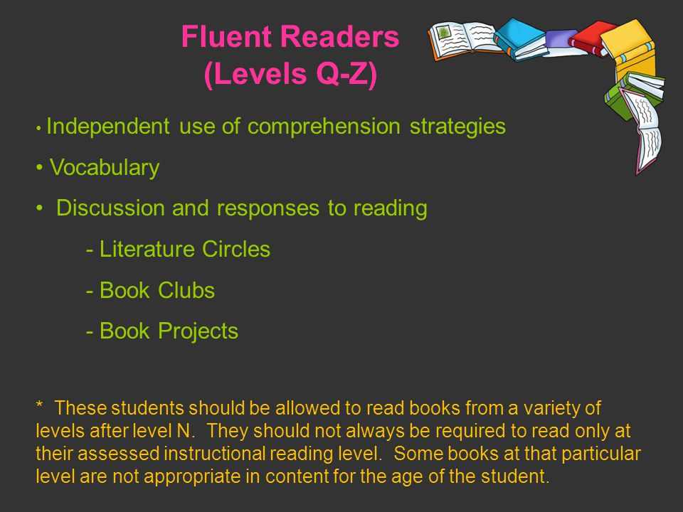 Fluent Readers (Levels Q-Z) Independent use of comprehension strategies Vocabulary Discussion and responses to reading - Literature Circles - Book Clubs - Book Projects * These students should be allowed to read books from a variety of levels after level N.