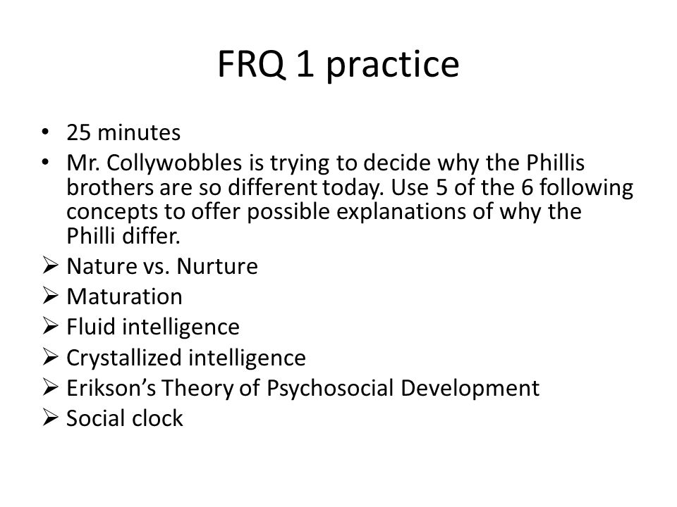 FRQ 1 practice 25 minutes Mr. Collywobbles is trying to decide why the Phillis brothers are so different today. Use 5 of the 6 following concepts to o
