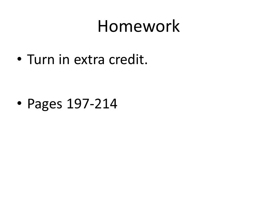 Homework Turn in extra credit. Pages 197-214