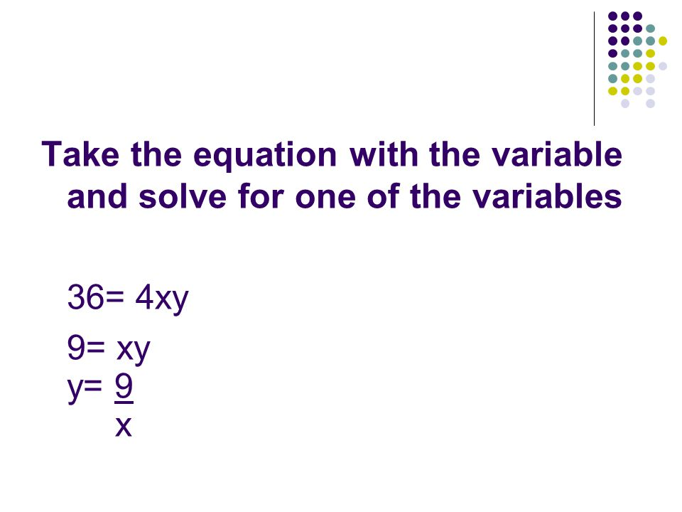 Take the equation with the variable and solve for one of the variables 36= 4xy 9= xy y= 9 x