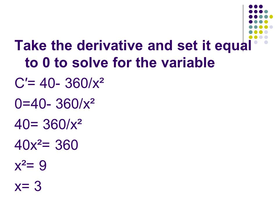 Take the derivative and set it equal to 0 to solve for the variable C′= 40- 360/x² 0=40- 360/x² 40= 360/x² 40x²= 360 x²= 9 x= 3