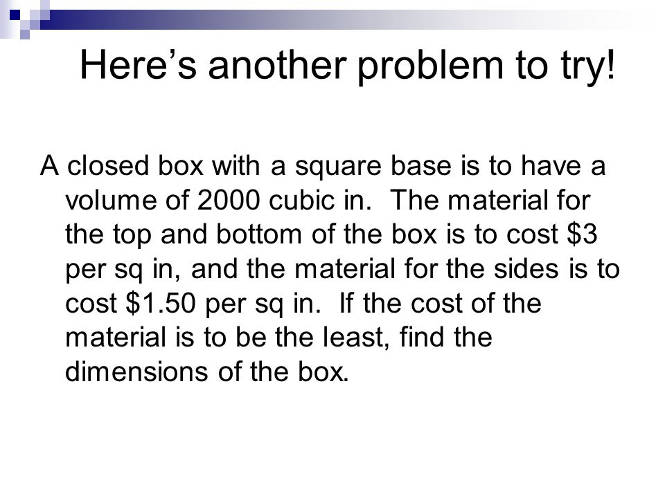 Here's another problem to try! A closed box with a square base is to have a volume of 2000 cubic in. The material for the top and bottom of the box is