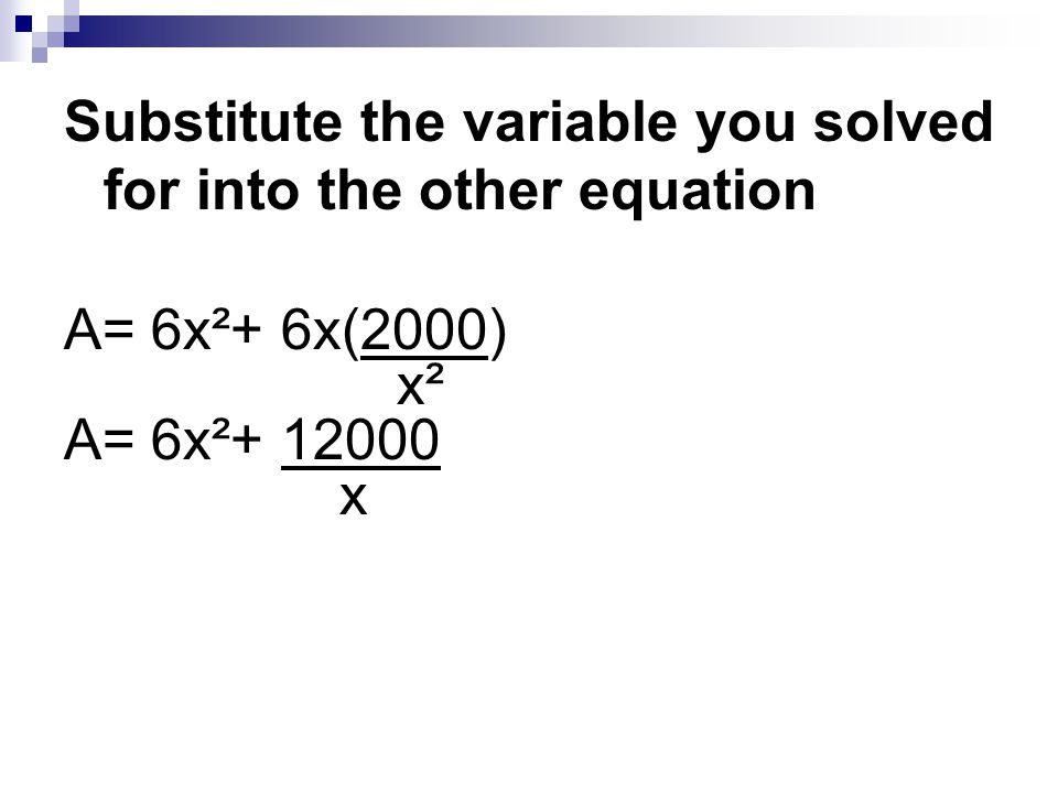 Substitute the variable you solved for into the other equation A= 6x²+ 6x(2000) x² A= 6x²+ 12000 x