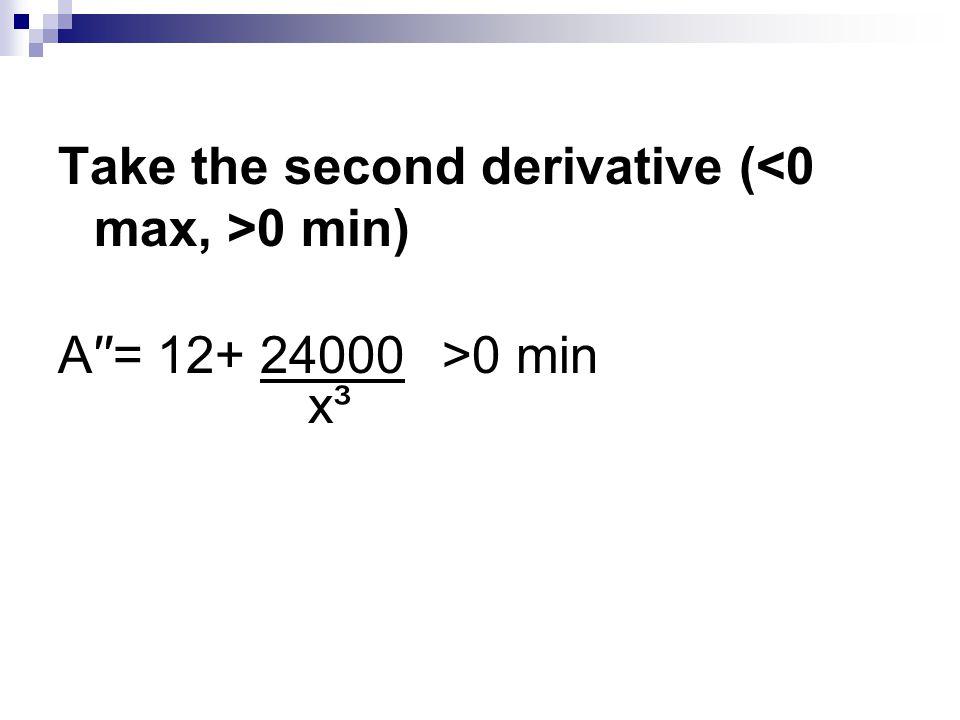 Take the second derivative ( 0 min) A′′= 12+ 24000>0 min x³