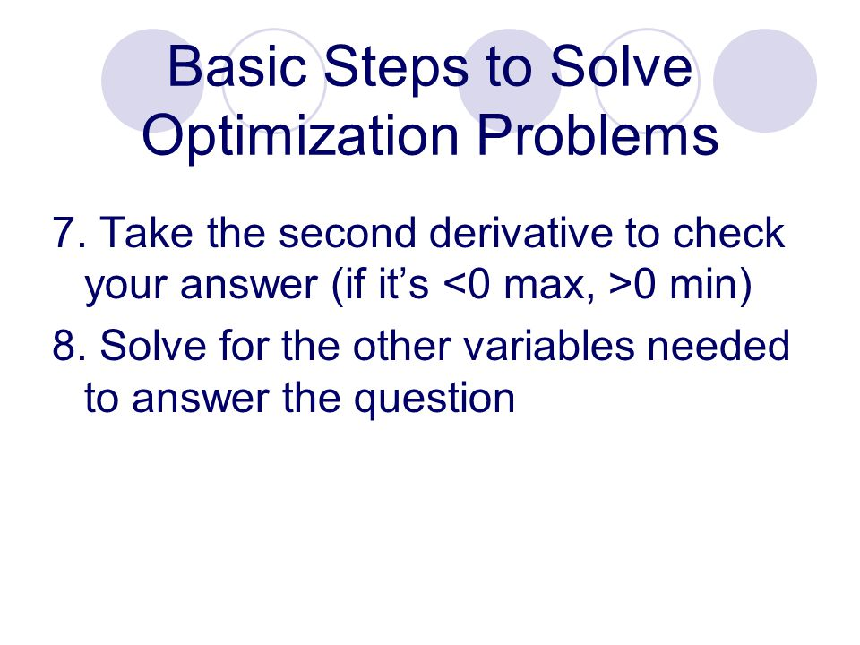 7. Take the second derivative to check your answer (if it's 0 min) 8. Solve for the other variables needed to answer the question