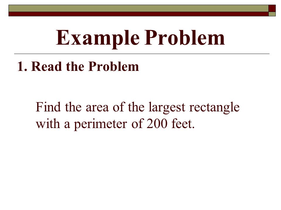 Example Problem 1. Read the Problem Find the area of the largest rectangle with a perimeter of 200 feet.