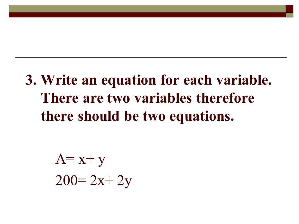 3. Write an equation for each variable. There are two variables therefore there should be two equations. A= x+ y 200= 2x+ 2y
