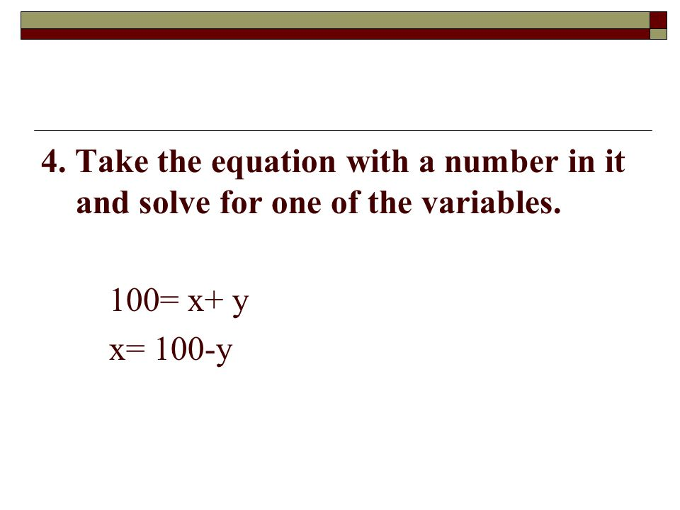 4. Take the equation with a number in it and solve for one of the variables. 100= x+ y x= 100-y
