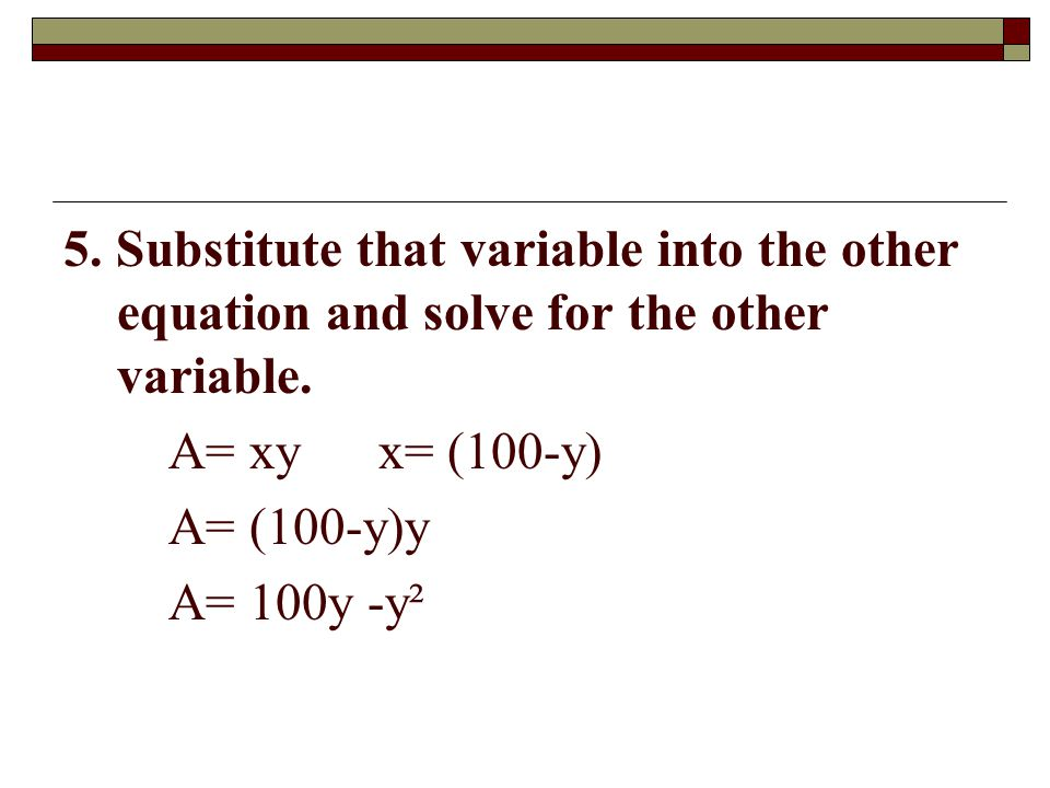 5. Substitute that variable into the other equation and solve for the other variable. A= xyx= (100-y) A= (100-y)y A= 100y -y²