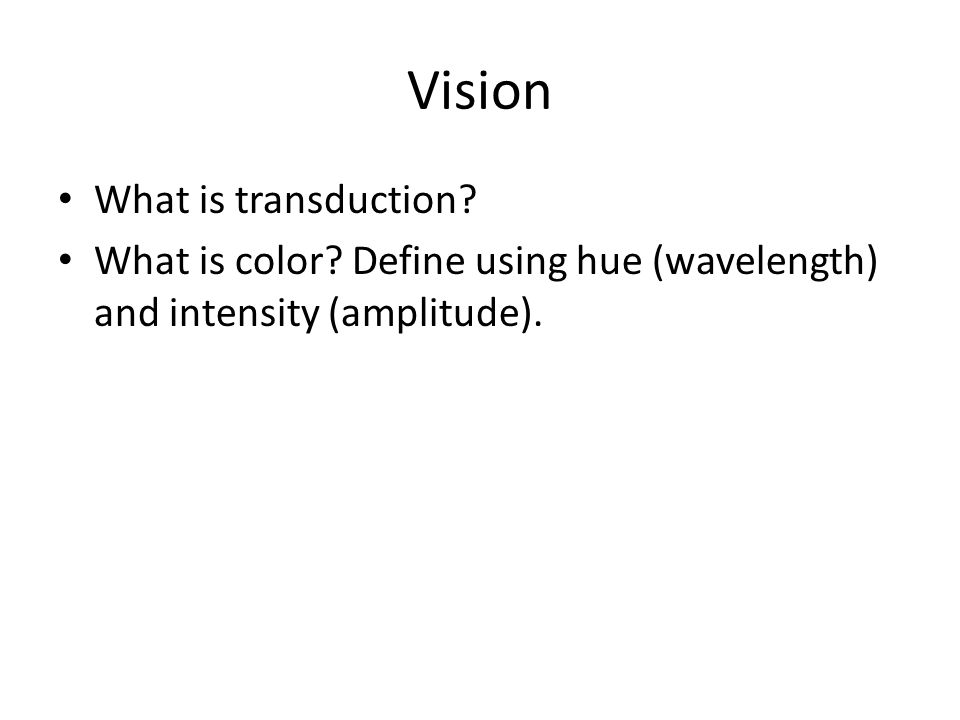 Vision What is transduction? What is color? Define using hue (wavelength) and intensity (amplitude).