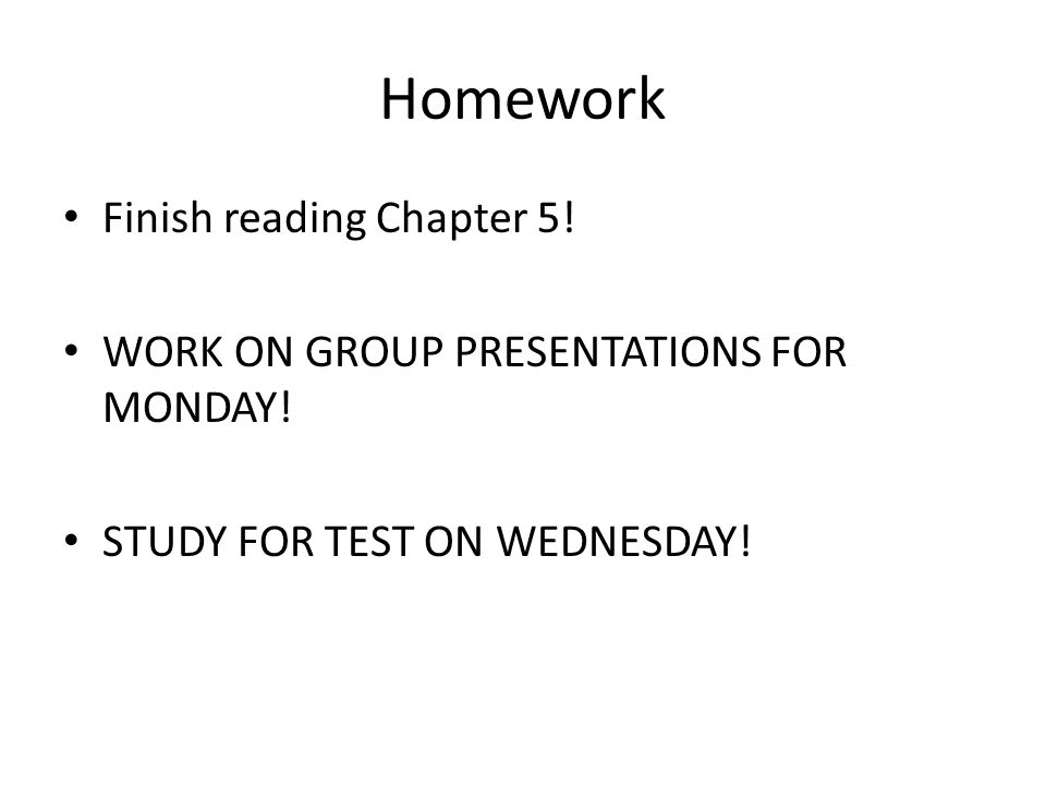 Homework Finish reading Chapter 5! WORK ON GROUP PRESENTATIONS FOR MONDAY! STUDY FOR TEST ON WEDNESDAY!
