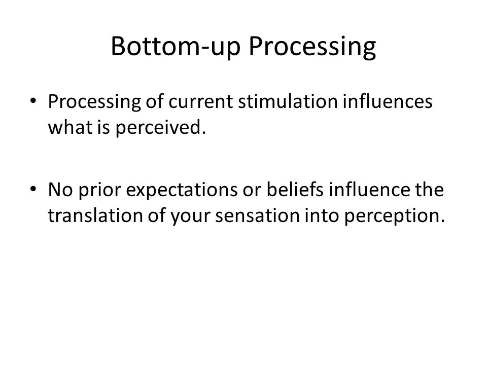 Bottom-up Processing Processing of current stimulation influences what is perceived. No prior expectations or beliefs influence the translation of you