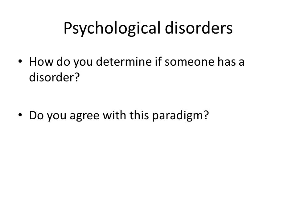 Psychological disorders How do you determine if someone has a disorder? Do you agree with this paradigm?