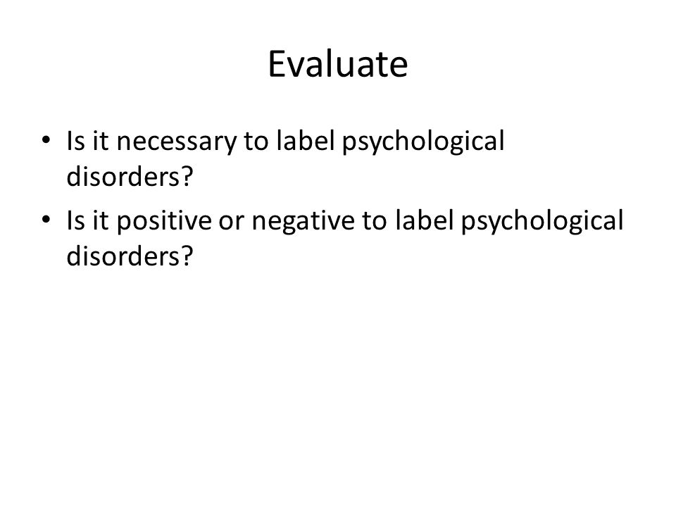 Evaluate Is it necessary to label psychological disorders? Is it positive or negative to label psychological disorders?