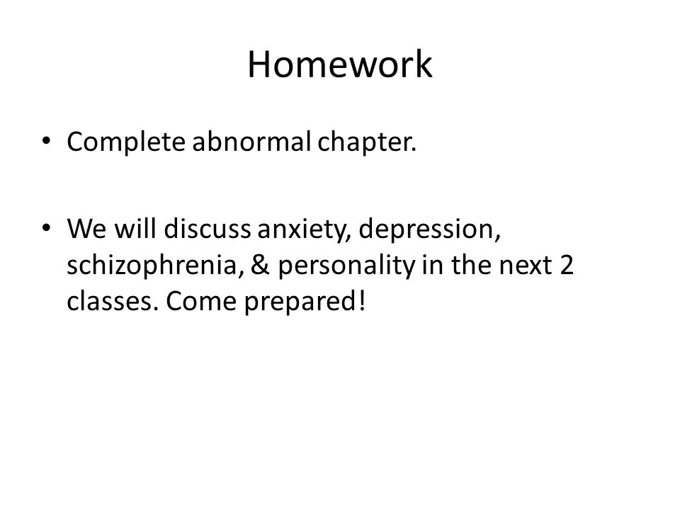 Homework Complete abnormal chapter. We will discuss anxiety, depression, schizophrenia, & personality in the next 2 classes. Come prepared!