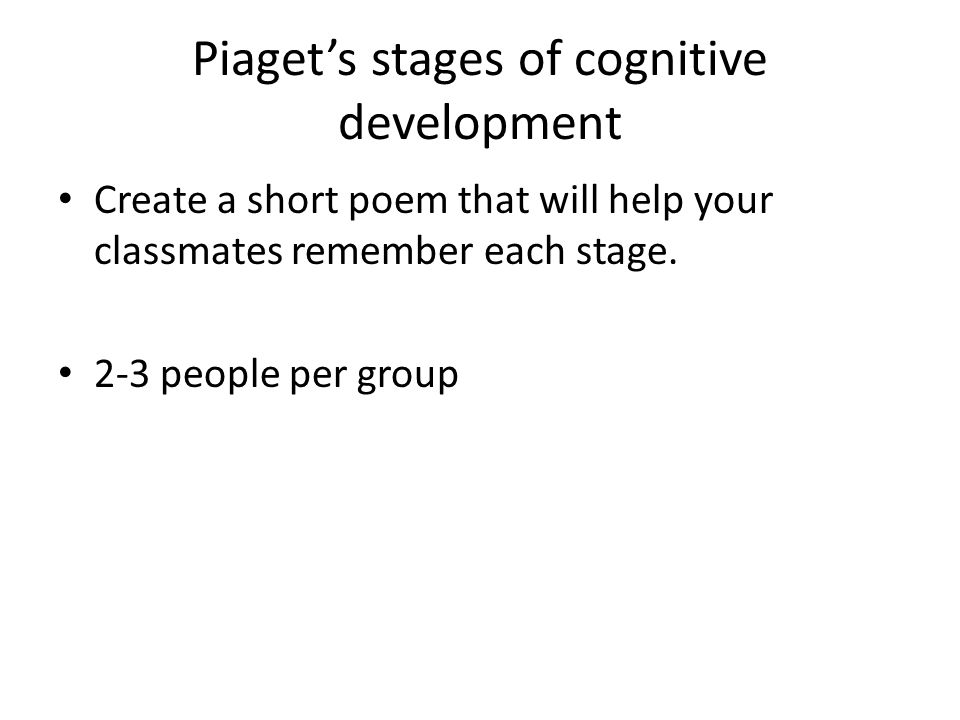 Piaget's stages of cognitive development Create a short poem that will help your classmates remember each stage. 2-3 people per group