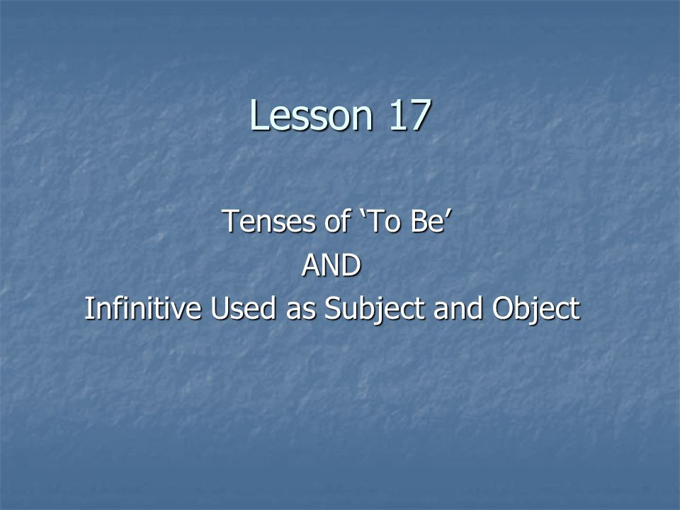 Lesson 17 Tenses of 'To Be' Tenses of 'To Be'AND Infinitive Used as Subject and Object