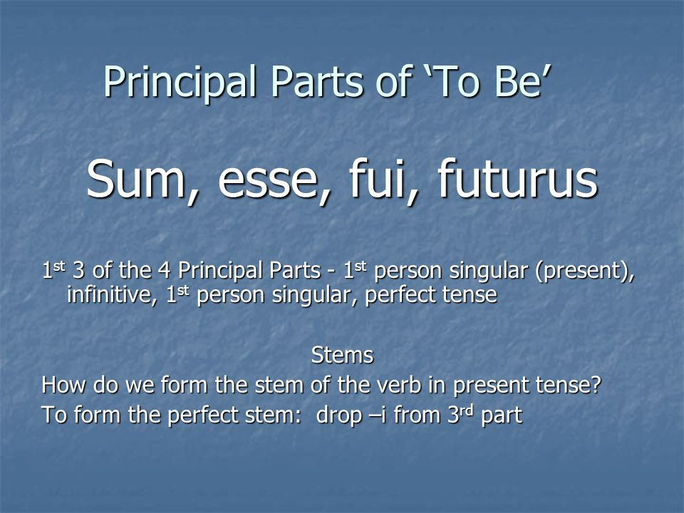Principal Parts of 'To Be' Sum, esse, fui, futurus 1 st 3 of the 4 Principal Parts - 1 st person singular (present), infinitive, 1 st person singular, perfect tense Stems How do we form the stem of the verb in present tense.