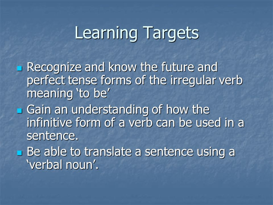 Learning Targets Recognize and know the future and perfect tense forms of the irregular verb meaning 'to be' Recognize and know the future and perfect tense forms of the irregular verb meaning 'to be' Gain an understanding of how the infinitive form of a verb can be used in a sentence.