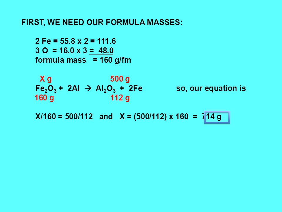 FIRST, WE NEED OUR FORMULA MASSES: 2 Fe = 55.8 x 2 = 111.6 3 O = 16.0 x 3 = 48.0 formula mass = 160 g/fm X g 500 g Fe 2 O 3 + 2Al  Al 2 O 3 + 2Feso, our equation is 160 g 112 g X/160 = 500/112 and X = (500/112) x 160 = 714 g