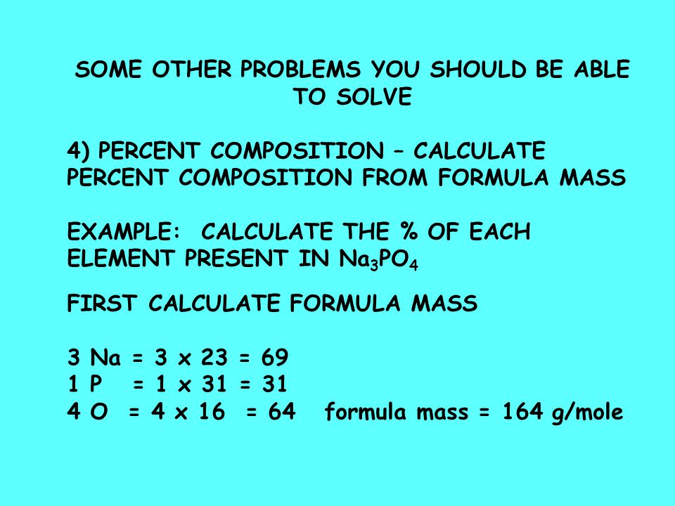 SOME OTHER PROBLEMS YOU SHOULD BE ABLE TO SOLVE 4) PERCENT COMPOSITION – CALCULATE PERCENT COMPOSITION FROM FORMULA MASS EXAMPLE: CALCULATE THE % OF EACH ELEMENT PRESENT IN Na 3 PO 4 FIRST CALCULATE FORMULA MASS 3 Na = 3 x 23 = 69 1 P = 1 x 31 = 31 4 O = 4 x 16 = 64 formula mass = 164 g/mole