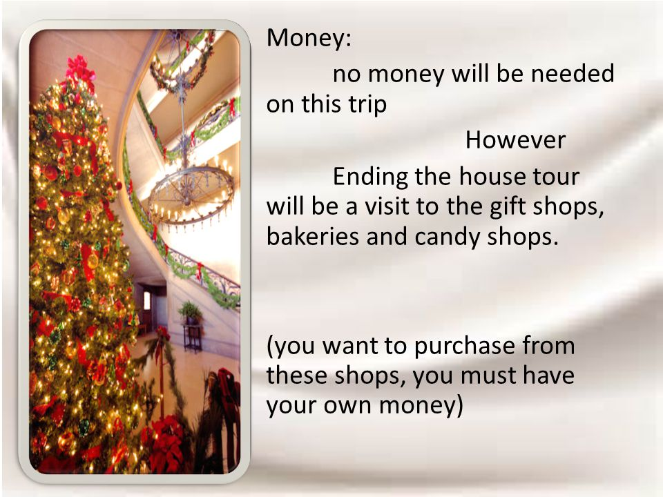 Money: no money will be needed on this trip However Ending the house tour will be a visit to the gift shops, bakeries and candy shops.