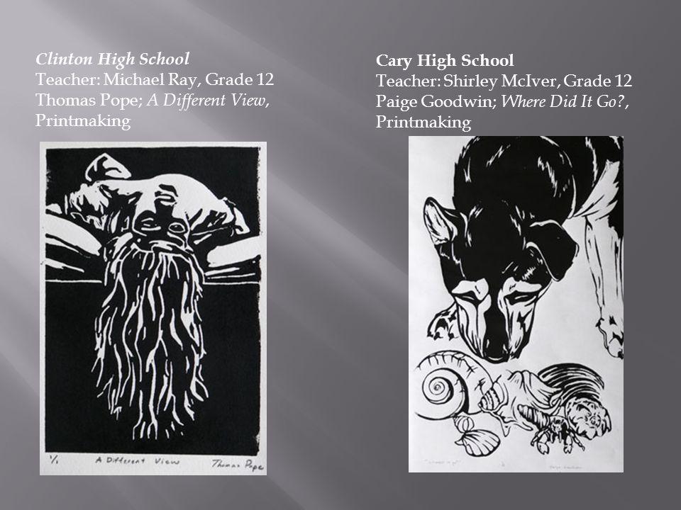 Cary High School Teacher: Shirley McIver, Grade 12 Paige Goodwin; Where Did It Go?, Printmaking Clinton High School Teacher: Michael Ray, Grade 12 Tho