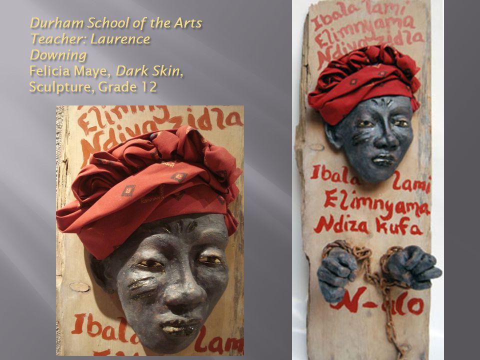 Durham School of the Arts Teacher: Laurence Downing Felicia Maye, Dark Skin, Sculpture, Grade 12