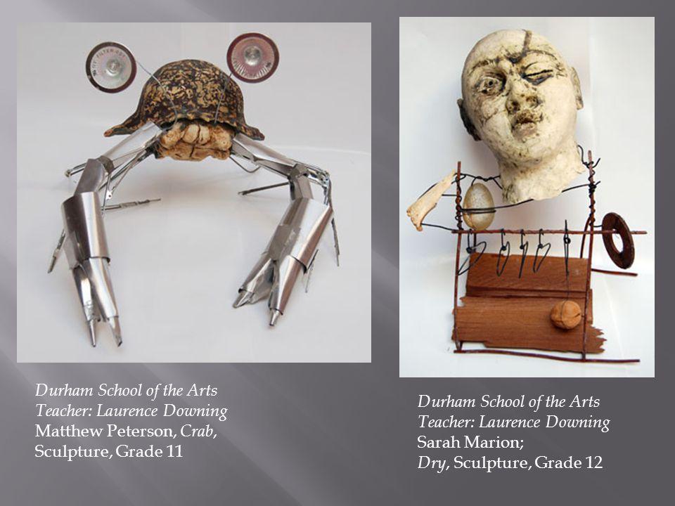 Durham School of the Arts Teacher: Laurence Downing Matthew Peterson, Crab, Sculpture, Grade 11 Durham School of the Arts Teacher: Laurence Downing Sa