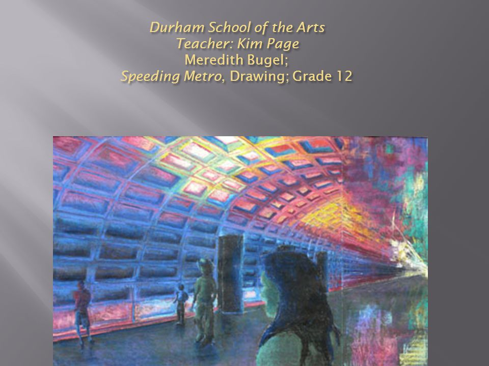 Durham School of the Arts Teacher: Kim Page Meredith Bugel; Speeding Metro, Drawing; Grade 12