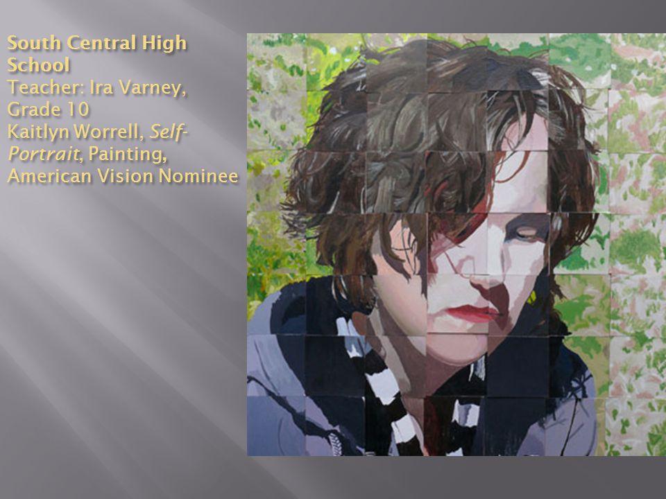 South Central High School Teacher: Ira Varney, Grade 10 Kaitlyn Worrell, Self- Portrait, Painting, American Vision Nominee