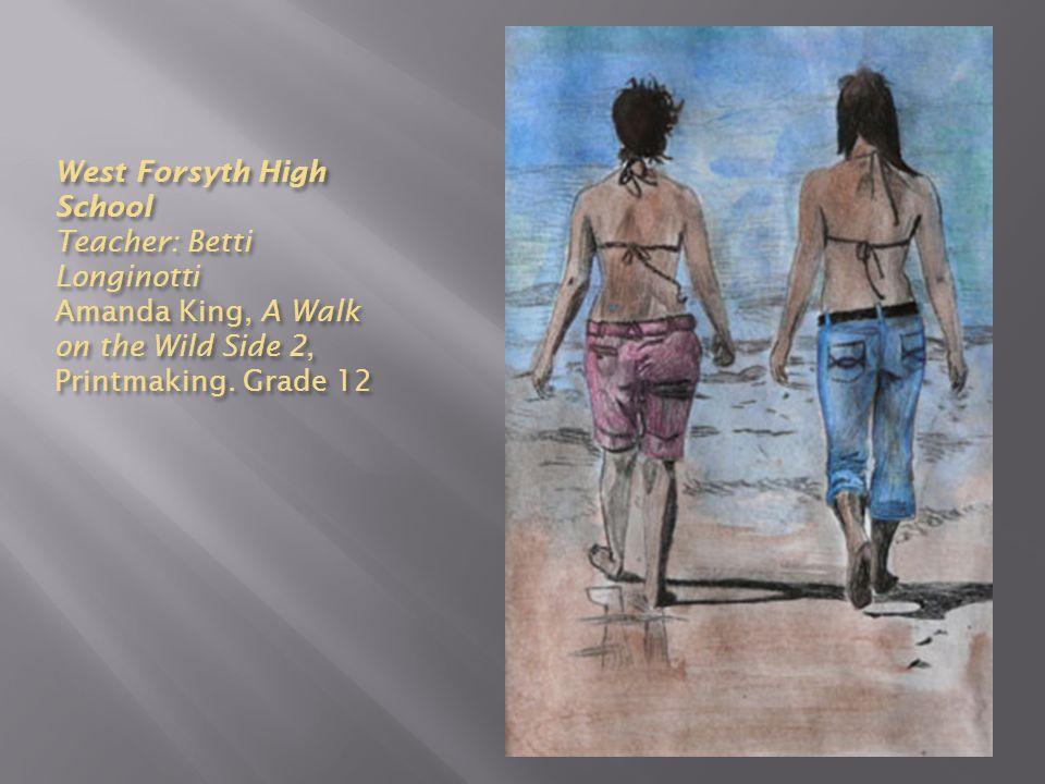 West Forsyth High School Teacher: Betti Longinotti Amanda King, A Walk on the Wild Side 2, Printmaking. Grade 12