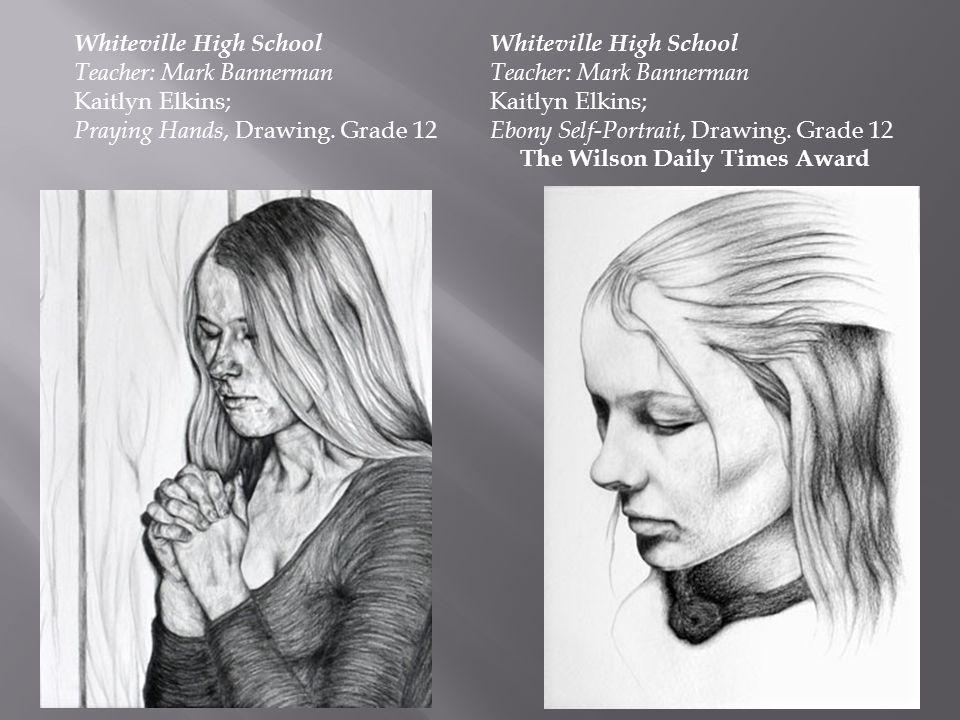 Whiteville High School Teacher: Mark Bannerman Kaitlyn Elkins; Ebony Self-Portrait, Drawing. Grade 12 The Wilson Daily Times Award Whiteville High Sch
