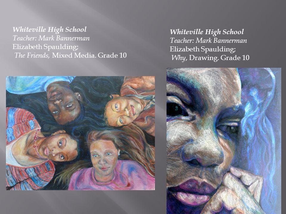 Whiteville High School Teacher: Mark Bannerman Elizabeth Spaulding; The Friends, Mixed Media. Grade 10 Whiteville High School Teacher: Mark Bannerman