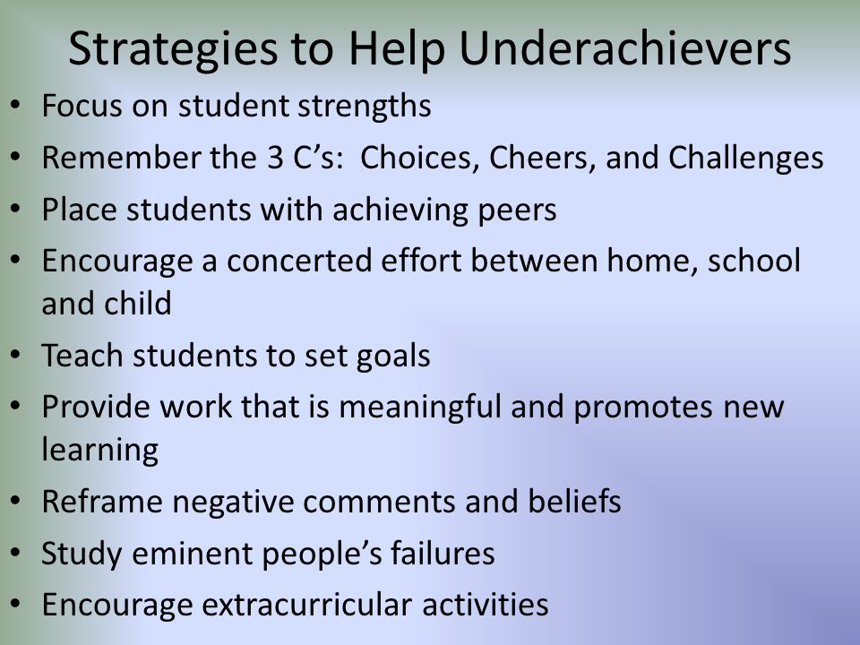 Strategies to Help Underachievers Focus on student strengths Remember the 3 C's: Choices, Cheers, and Challenges Place students with achieving peers Encourage a concerted effort between home, school and child Teach students to set goals Provide work that is meaningful and promotes new learning Reframe negative comments and beliefs Study eminent people's failures Encourage extracurricular activities