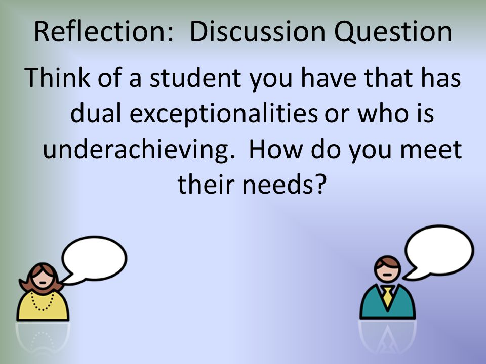 Reflection: Discussion Question Think of a student you have that has dual exceptionalities or who is underachieving.