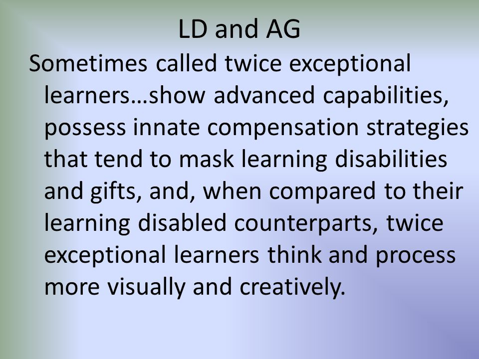 LD and AG Sometimes called twice exceptional learners…show advanced capabilities, possess innate compensation strategies that tend to mask learning disabilities and gifts, and, when compared to their learning disabled counterparts, twice exceptional learners think and process more visually and creatively.