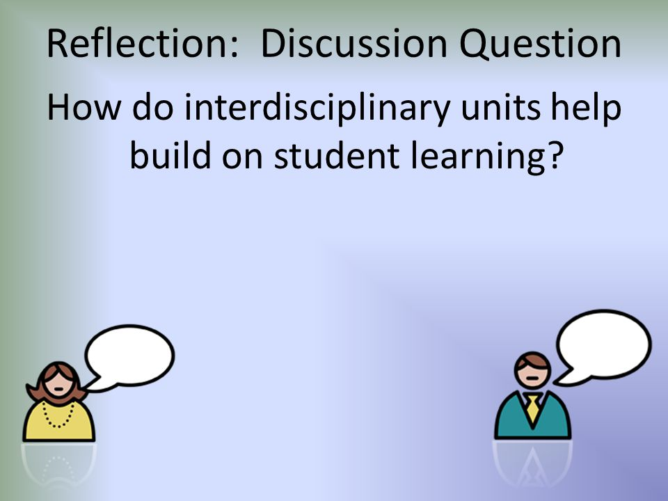 Reflection: Discussion Question How do interdisciplinary units help build on student learning?