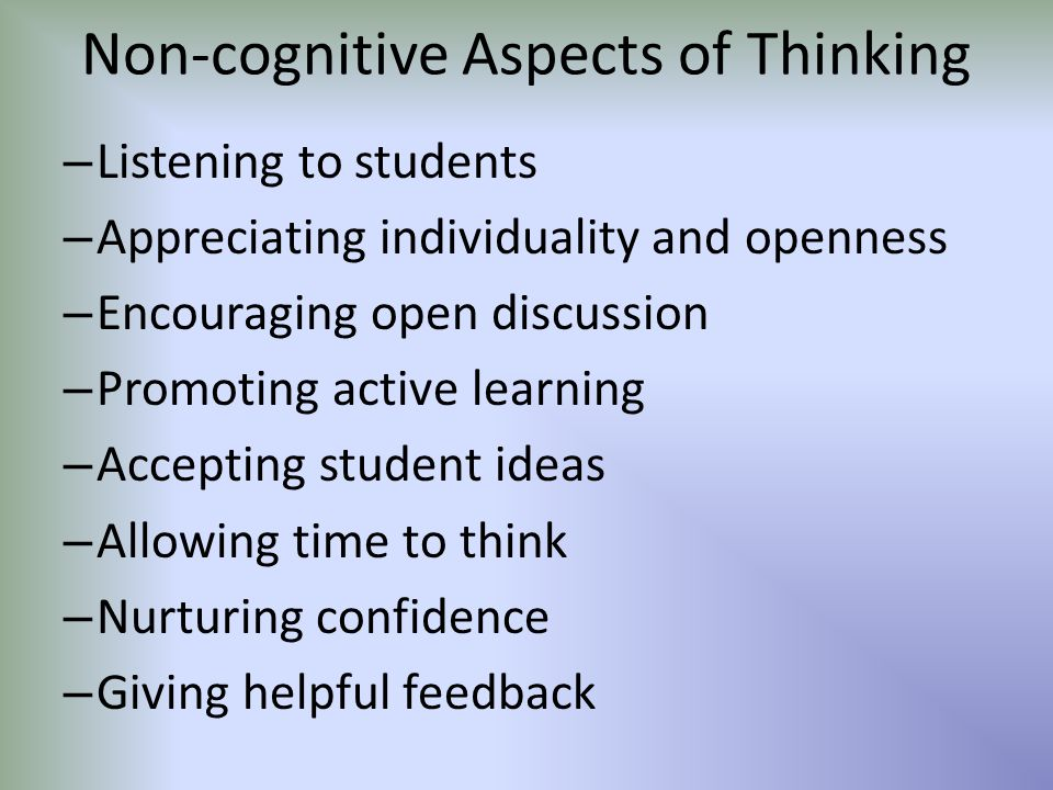Non-cognitive Aspects of Thinking – Listening to students – Appreciating individuality and openness – Encouraging open discussion – Promoting active l