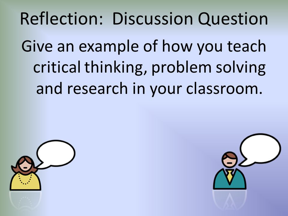 Reflection: Discussion Question Give an example of how you teach critical thinking, problem solving and research in your classroom.