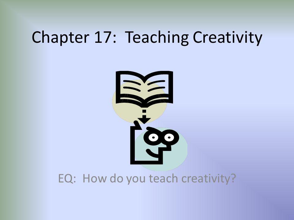 Chapter 17: Teaching Creativity EQ: How do you teach creativity?