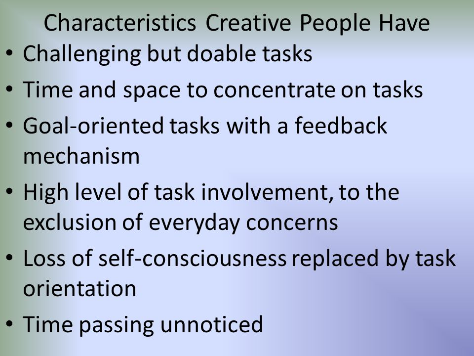 Characteristics Creative People Have Challenging but doable tasks Time and space to concentrate on tasks Goal-oriented tasks with a feedback mechanism