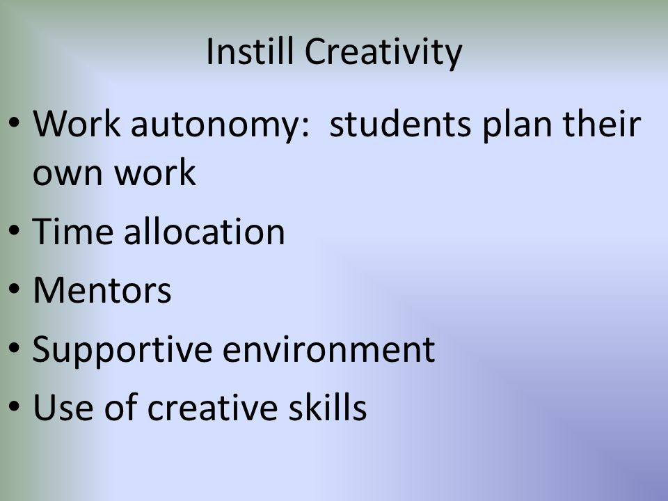 Instill Creativity Work autonomy: students plan their own work Time allocation Mentors Supportive environment Use of creative skills