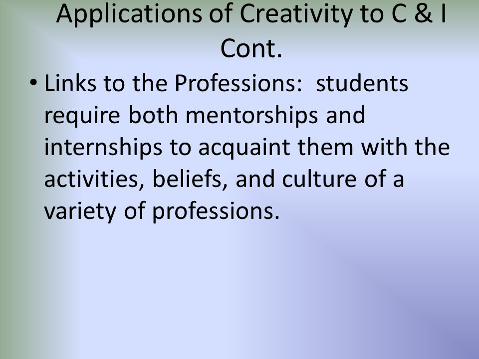 Applications of Creativity to C & I Cont. Links to the Professions: students require both mentorships and internships to acquaint them with the activi