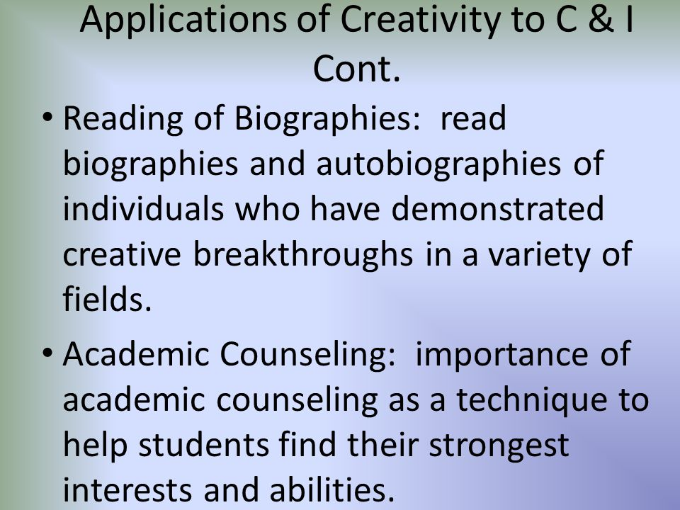 Applications of Creativity to C & I Cont. Reading of Biographies: read biographies and autobiographies of individuals who have demonstrated creative b