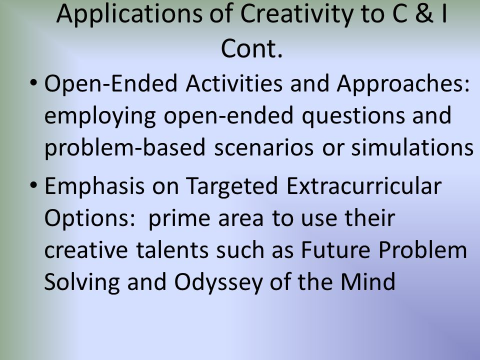 Applications of Creativity to C & I Cont. Open-Ended Activities and Approaches: employing open-ended questions and problem-based scenarios or simulati