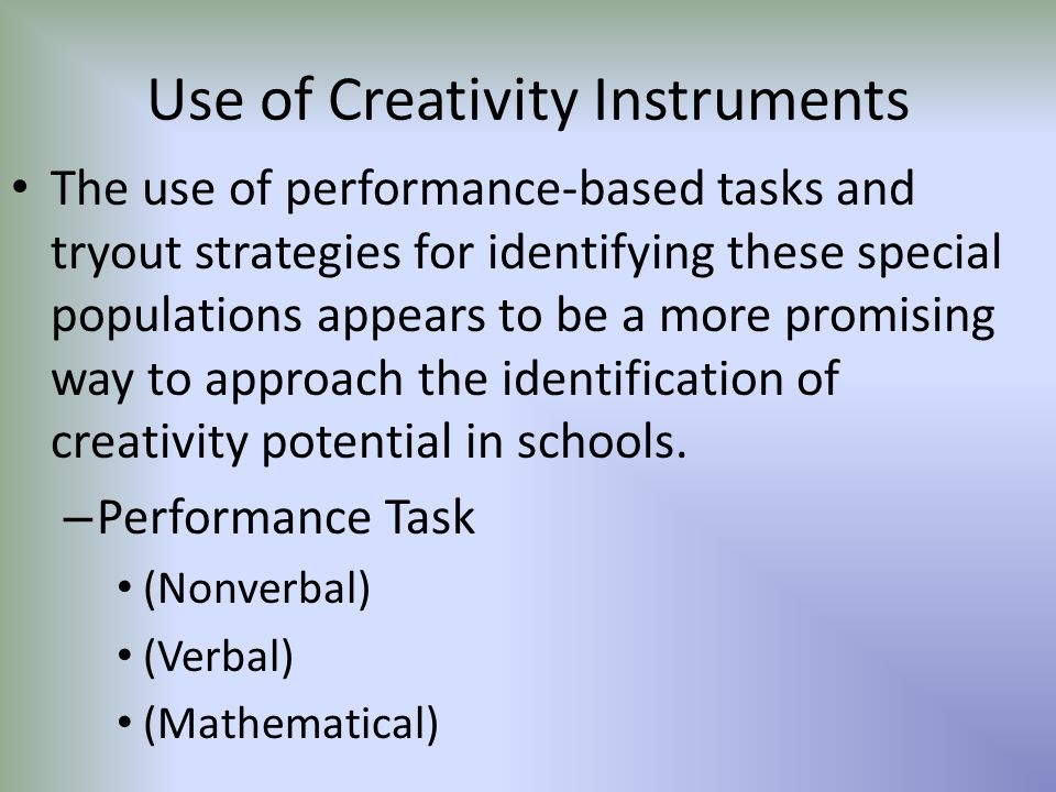 Use of Creativity Instruments The use of performance-based tasks and tryout strategies for identifying these special populations appears to be a more